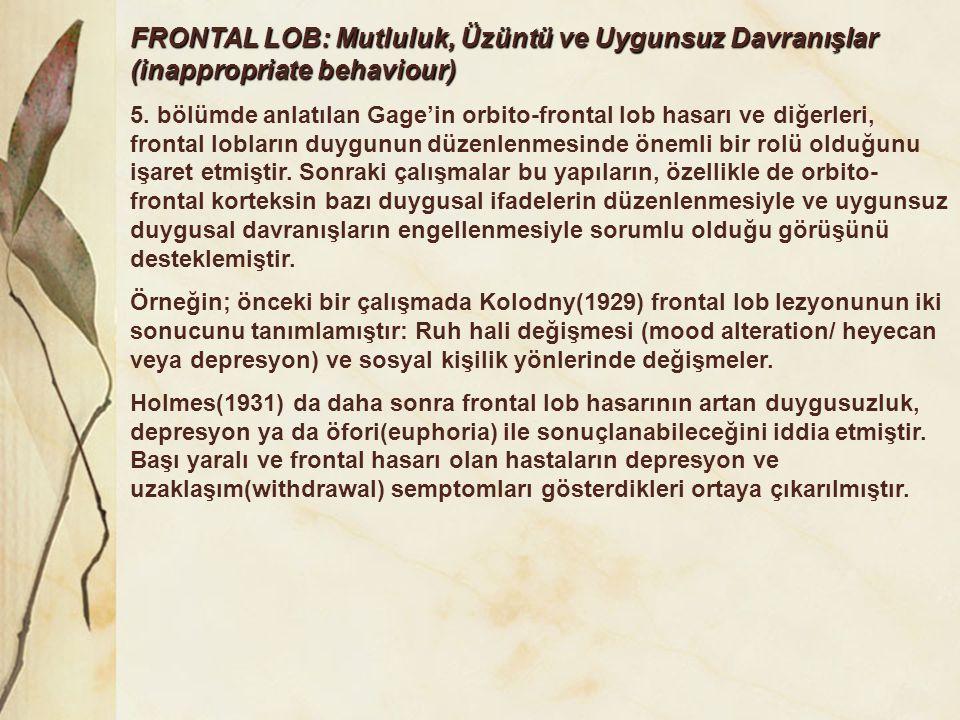 FRONTAL LOB: Mutluluk, Üzüntü ve Uygunsuz Davranışlar (inappropriate behaviour) 5. bölümde anlatılan Gage'in orbito-frontal lob hasarı ve diğerleri, f