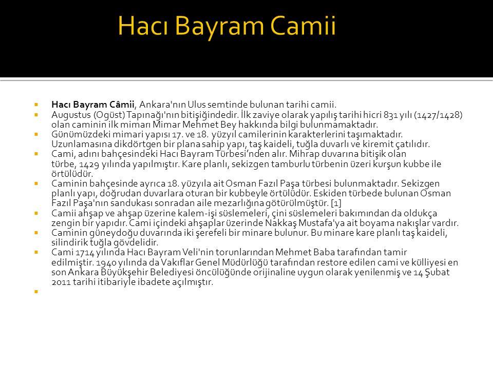  Hacı Bayram Câmii, Ankara'nın Ulus semtinde bulunan tarihi camii.  Augustus (Ogüst) Tapınağı'nın bitişiğindedir. İlk zaviye olarak yapılış tarihi h