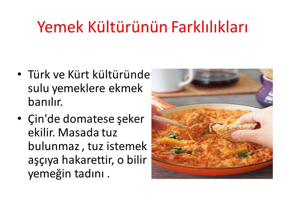 Yemek Kültürünün Farklılıkları Türk ve Kürt kültüründe sulu yemeklere ekmek banılır. Çin'de domatese şeker ekilir. Masada tuz bulunmaz, tuz istemek aş