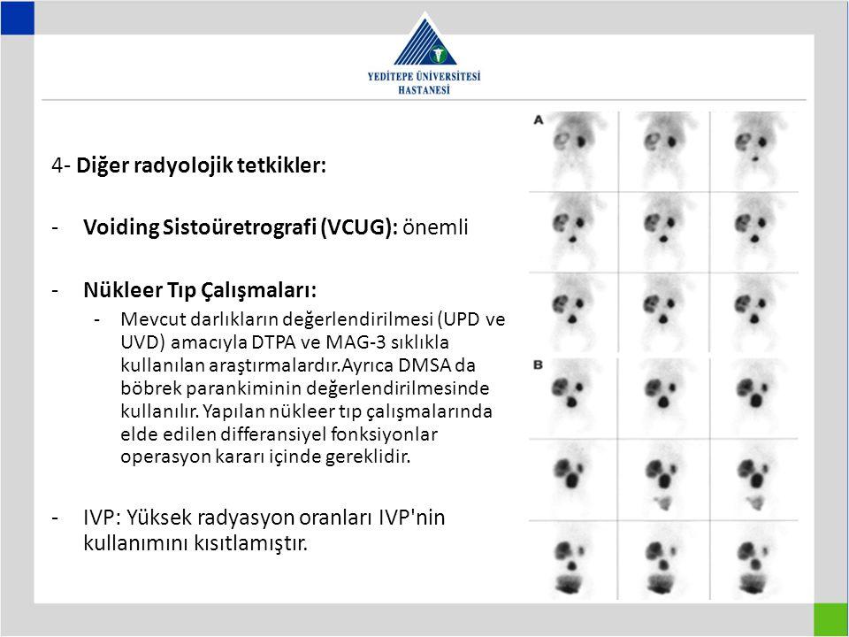 4- Diğer radyolojik tetkikler: -Voiding Sistoüretrografi (VCUG): önemli -Nükleer Tıp Çalışmaları: -Mevcut darlıkların değerlendirilmesi (UPD ve UVD) amacıyla DTPA ve MAG-3 sıklıkla kullanılan araştırmalardır.Ayrıca DMSA da böbrek parankiminin değerlendirilmesinde kullanılır.