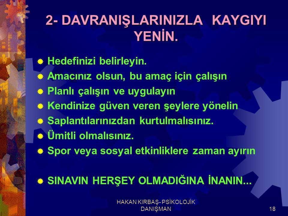 HAKAN KIRBAŞ- PSİKOLOJİK DANIŞMAN18 2- DAVRANIŞLARINIZLA KAYGIYI YENİN.