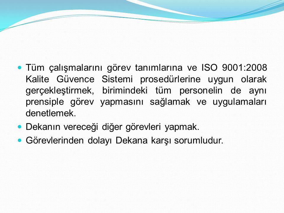 Tüm çalışmalarını görev tanımlarına ve ISO 9001:2008 Kalite Güvence Sistemi prosedürlerine uygun olarak gerçekleştirmek, birimindeki tüm personelin de aynı prensiple görev yapmasını sağlamak ve uygulamaları denetlemek.