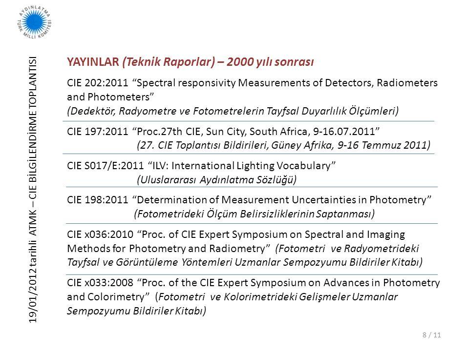 19/01/2012 tarihli ATMK – CIE BİLGİLENDİRME TOPLANTISI 9 / 11 YAYINLAR (Teknik Raporlar) – 2000 yılı sonrası CIE 182:2007 Calibration Methods and Photoluminescent Standards for Total Radiance Factor Measurements (Toplam Işıma Faktörü Ölçümleri için Kalibrasyon Yöntemleri ve Fotolüminesan Standartları) CIE 179:2007 Methods for characterising tristimulus colorimeters for measuring the colour of light (Işık rengi ölçümleri için üçtürsel kolorimetrelerin karakterizasyon yöntemleri) CIE 127:2007 Measurement of LEDs (LEDlerin Ölçümleri) CIE x029:2006 Proceedings of the 2nd CIE Expert Symposium on Measurement Uncertainty (2.