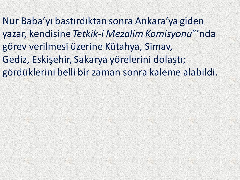 Nur Baba'yı bastırdıktan sonra Ankara'ya giden yazar, kendisine Tetkik-i Mezalim Komisyonu 'nda görev verilmesi üzerine Kütahya, Simav, Gediz, Eskişehir, Sakarya yörelerini dolaştı; gördüklerini belli bir zaman sonra kaleme alabildi.