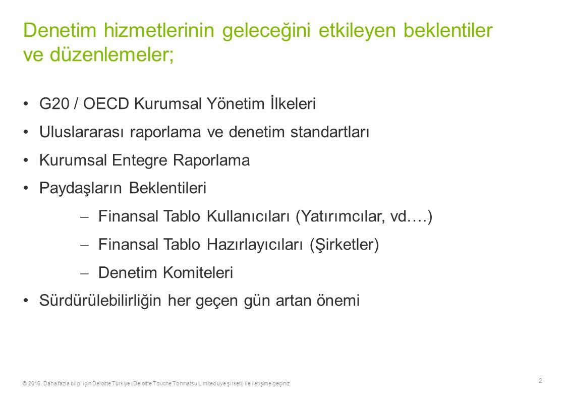 G20 / OECD Kurumsal Yönetim İlkeleri Uluslararası raporlama ve denetim standartları Kurumsal Entegre Raporlama Paydaşların Beklentileri  Finansal Tablo Kullanıcıları (Yatırımcılar, vd….)  Finansal Tablo Hazırlayıcıları (Şirketler)  Denetim Komiteleri Sürdürülebilirliğin her geçen gün artan önemi 2 Denetim hizmetlerinin geleceğini etkileyen beklentiler ve düzenlemeler; © 2016.