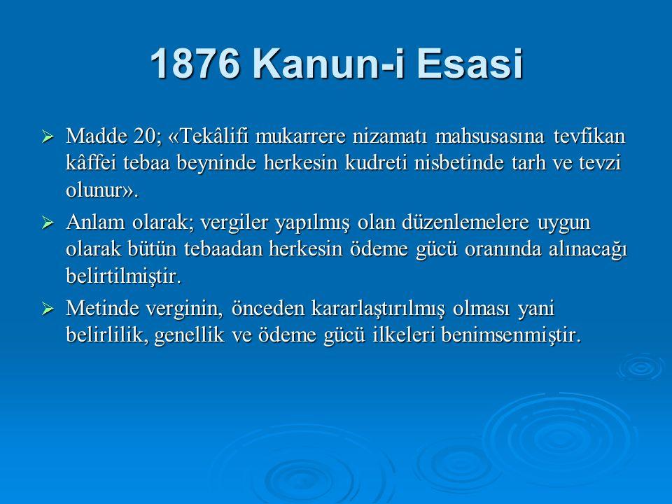 1876 Kanun-i Esasi  Madde 20; «Tekâlifi mukarrere nizamatı mahsusasına tevfikan kâffei tebaa beyninde herkesin kudreti nisbetinde tarh ve tevzi olunur».