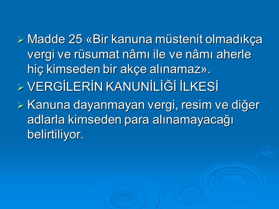  Madde 25 «Bir kanuna müstenit olmadıkça vergi ve rüsumat nâmı ile ve nâmı aherle hiç kimseden bir akçe alınamaz».