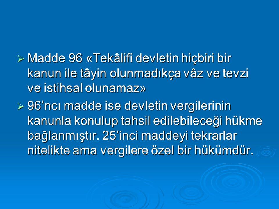  Madde 96 «Tekâlifi devletin hiçbiri bir kanun ile tâyin olunmadıkça vâz ve tevzi ve istihsal olunamaz»  96'ncı madde ise devletin vergilerinin kanunla konulup tahsil edilebileceği hükme bağlanmıştır.