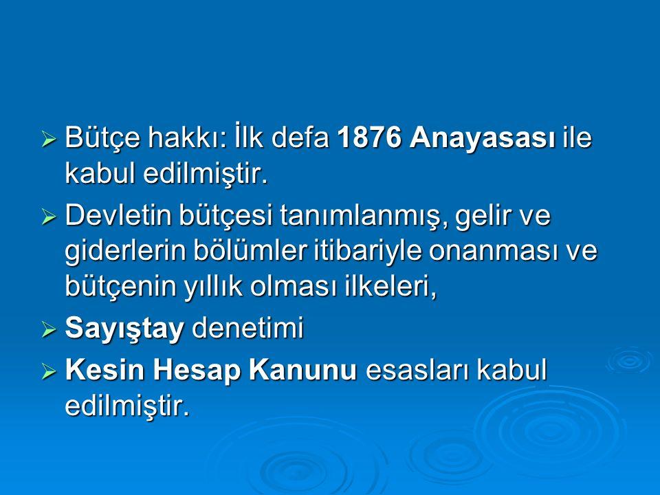 Bütçe hakkı: İlk defa 1876 Anayasası ile kabul edilmiştir.