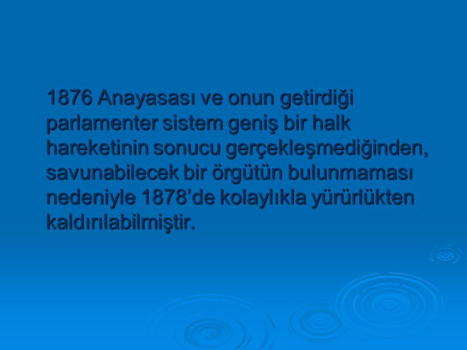 1876 Anayasası ve onun getirdiği parlamenter sistem geniş bir halk hareketinin sonucu gerçekleşmediğinden, savunabilecek bir örgütün bulunmaması nedeniyle 1878'de kolaylıkla yürürlükten kaldırılabilmiştir.