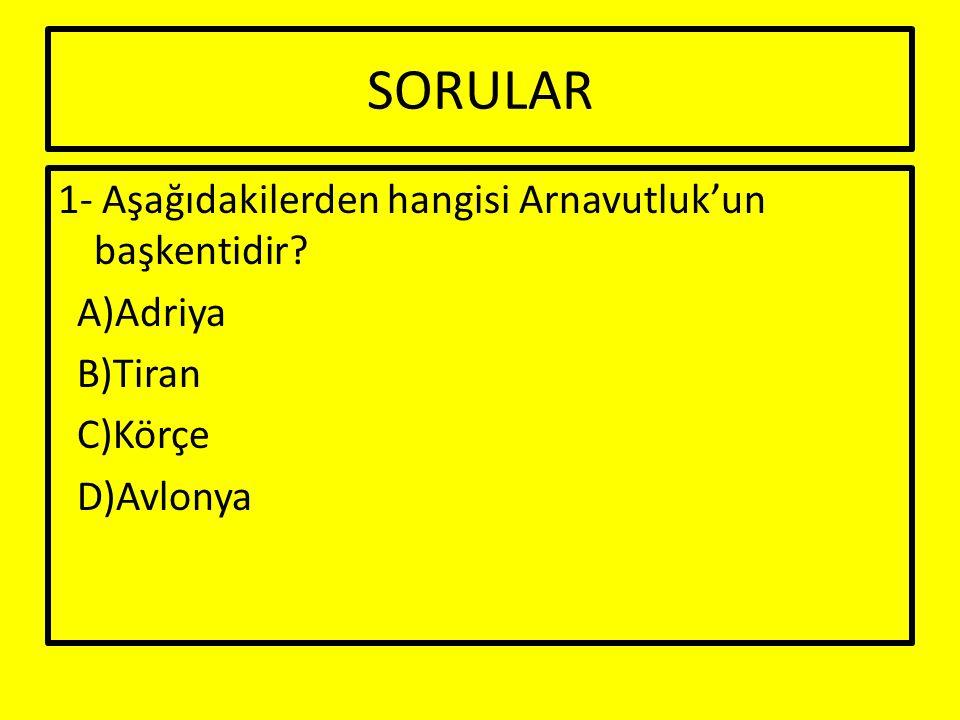 SORULAR 1- Aşağıdakilerden hangisi Arnavutluk'un başkentidir? A)Adriya B)Tiran C)Körçe D)Avlonya