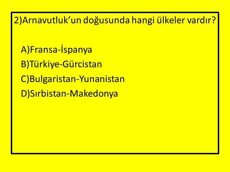 2)Arnavutluk'un doğusunda hangi ülkeler vardır? A)Fransa-İspanya B)Türkiye-Gürcistan C)Bulgaristan-Yunanistan D)Sırbistan-Makedonya