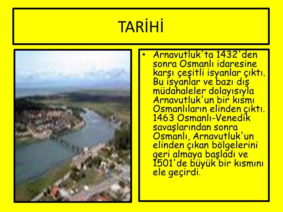 TARİHİ Arnavutluk'ta 1432'den sonra Osmanlı idaresine karşı çeşitli isyanlar çıktı. Bu isyanlar ve bazı dış müdahaleler dolayısıyla Arnavutluk'un bir