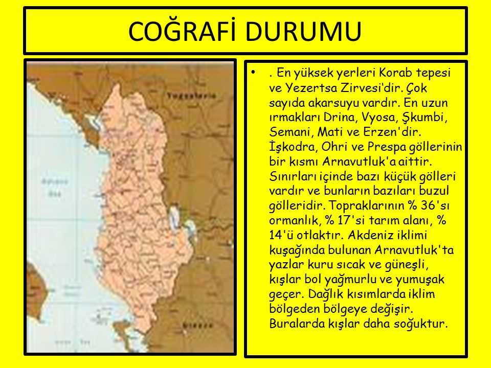 COĞRAFİ DURUMU. En yüksek yerleri Korab tepesi ve Yezertsa Zirvesi'dir. Çok sayıda akarsuyu vardır. En uzun ırmakları Drina, Vyosa, Şkumbi, Semani, Ma