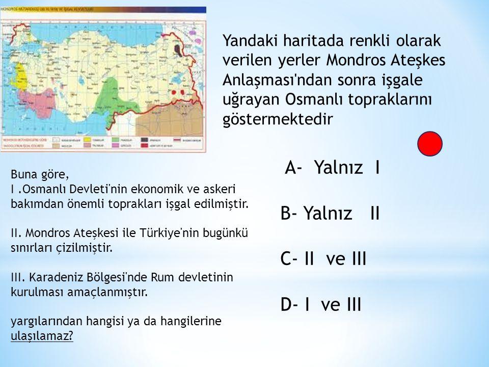 Yandaki haritada renkli olarak verilen yerler Mondros Ateşkes Anlaşması ndan sonra işgale uğrayan Osmanlı topraklarını göstermektedir Buna göre, I.Osmanlı Devleti nin ekonomik ve askeri bakımdan önemli toprakları işgal edilmiştir.