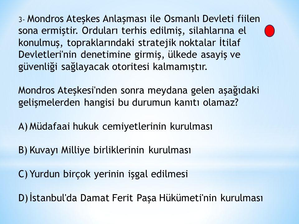 3- Mondros Ateşkes Anlaşması ile Osmanlı Devleti fiilen sona ermiştir.