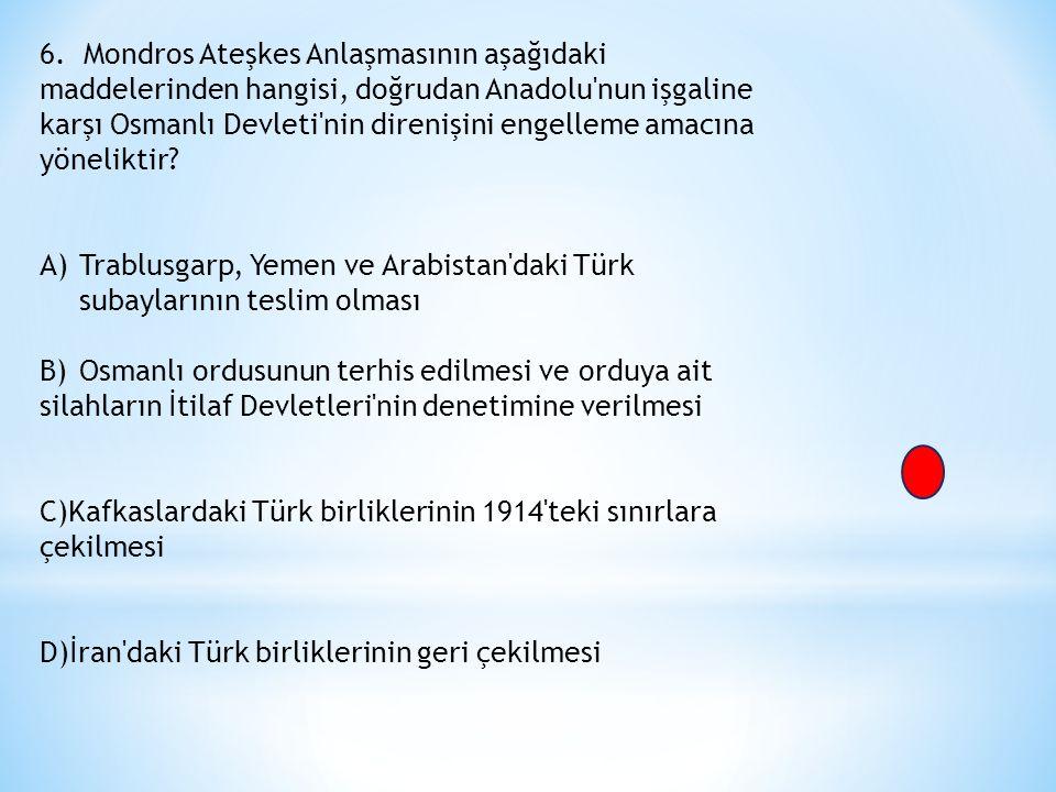 6. Mondros Ateşkes Anlaşmasının aşağıdaki maddelerinden hangisi, doğrudan Anadolu'nun işgaline karşı Osmanlı Devleti'nin direnişini engelleme amacına