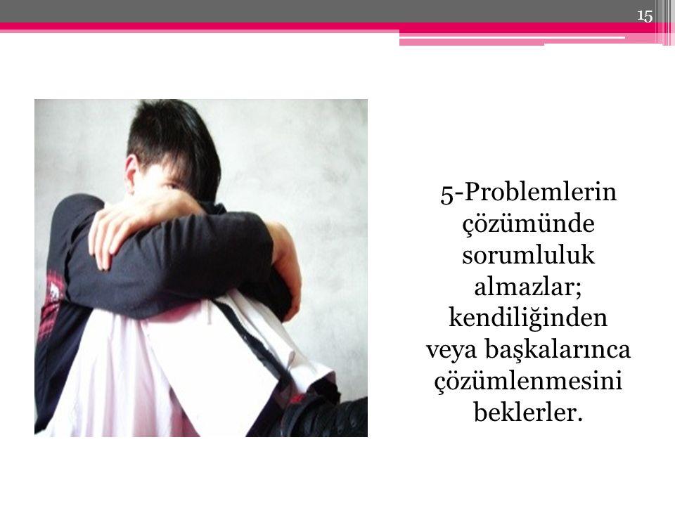 5-Problemlerin çözümünde sorumluluk almazlar; kendiliğinden veya başkalarınca çözümlenmesini beklerler. 15