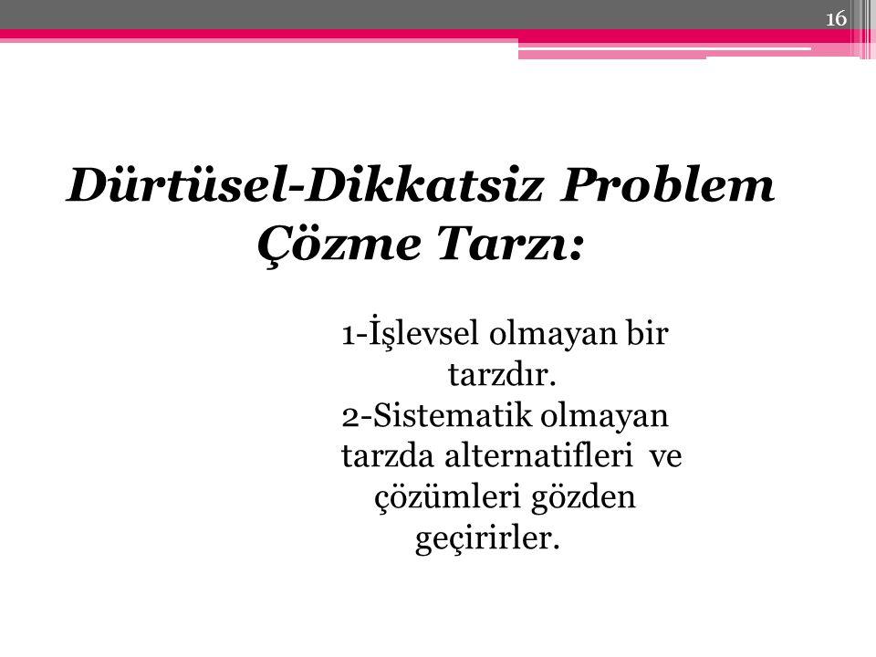 Dürtüsel-Dikkatsiz Problem Çözme Tarzı: 1-İşlevsel olmayan bir tarzdır. 2-Sistematik olmayan tarzda alternatifleri ve çözümleri gözden geçirirler. 16