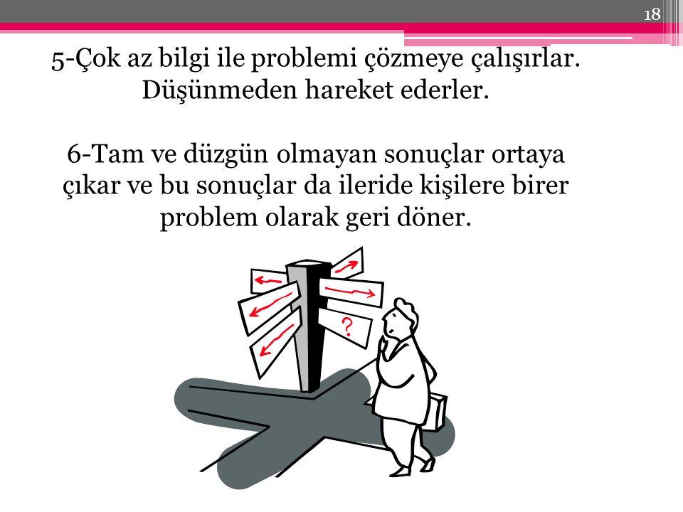 5-Çok az bilgi ile problemi çözmeye çalışırlar.Düşünmeden hareket ederler.
