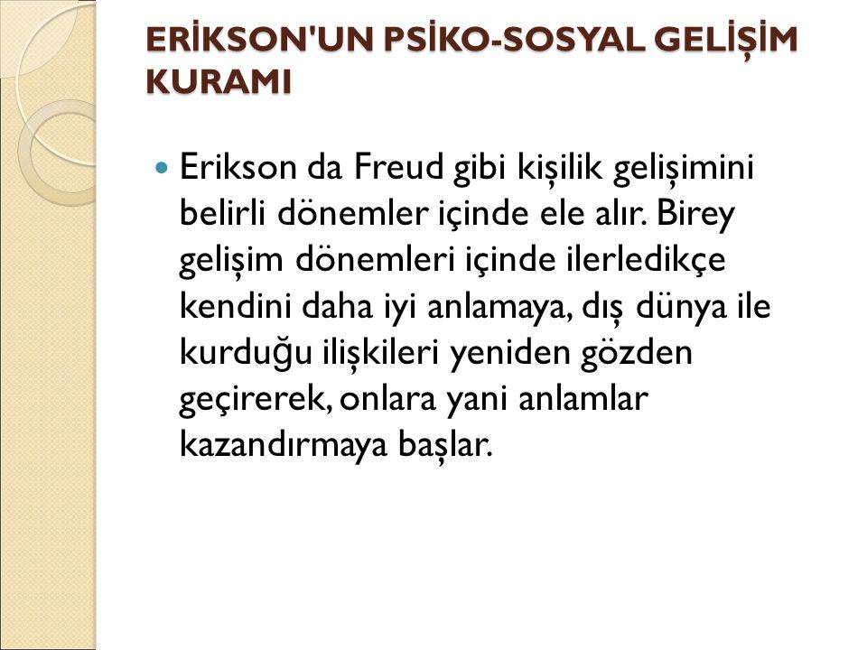 ER İ KSON'UN PS İ KO-SOSYAL GEL İ Ş İ M KURAMI Erikson da Freud gibi kişilik gelişimini belirli dönemler içinde ele alır. Birey gelişim dönemleri için