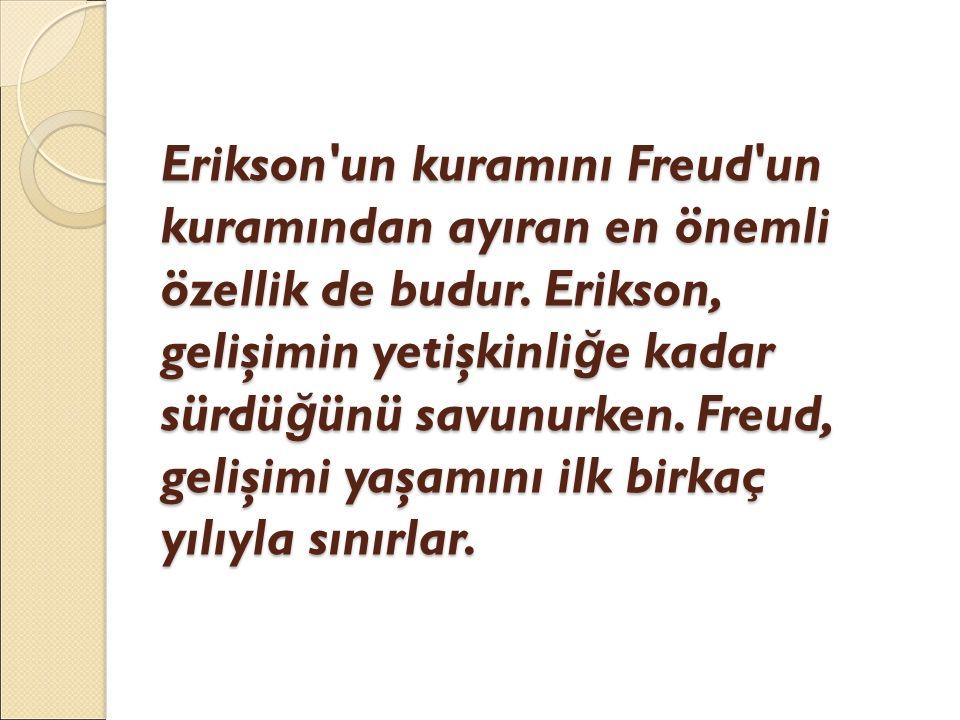 Erikson'un kuramını Freud'un kuramından ayıran en önemli özellik de budur. Erikson, gelişimin yetişkinli ğ e kadar sürdü ğ ünü savunurken. Freud, geli