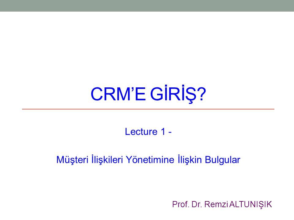 CRM'E GİRİŞ? Lecture 1 - Müşteri İlişkileri Yönetimine İlişkin Bulgular Prof. Dr. Remzi ALTUNIŞIK