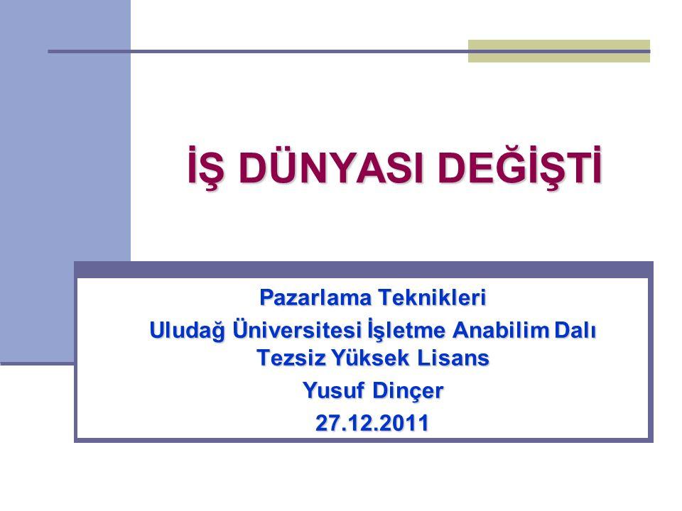 İŞ DÜNYASI DEĞİŞTİ Pazarlama Teknikleri Uludağ Üniversitesi İşletme Anabilim Dalı Tezsiz Yüksek Lisans Yusuf Dinçer 27.12.2011