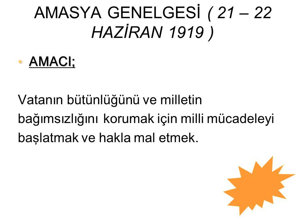 AMASYA GENELGESİ ( 21 – 22 HAZİRAN 1919 ) AMACI; AMACI; Vatanın bütünlüğünü ve milletin bağımsızlığını korumak için milli mücadeleyi başlatmak ve hakl