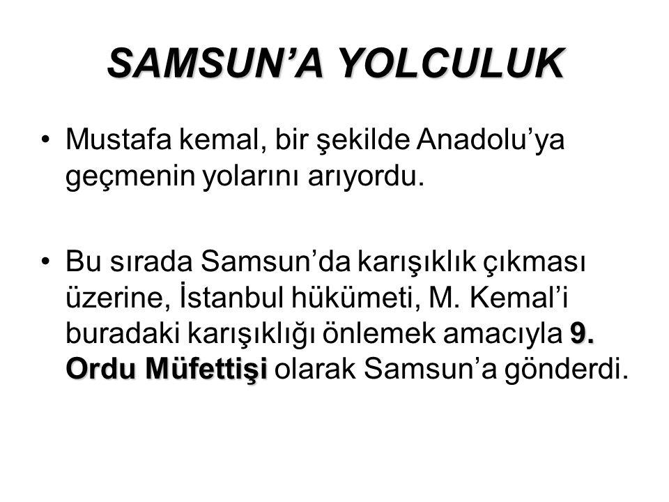 SAMSUN'A YOLCULUK Mustafa kemal, bir şekilde Anadolu'ya geçmenin yolarını arıyordu. 9. Ordu MüfettişiBu sırada Samsun'da karışıklık çıkması üzerine, İ