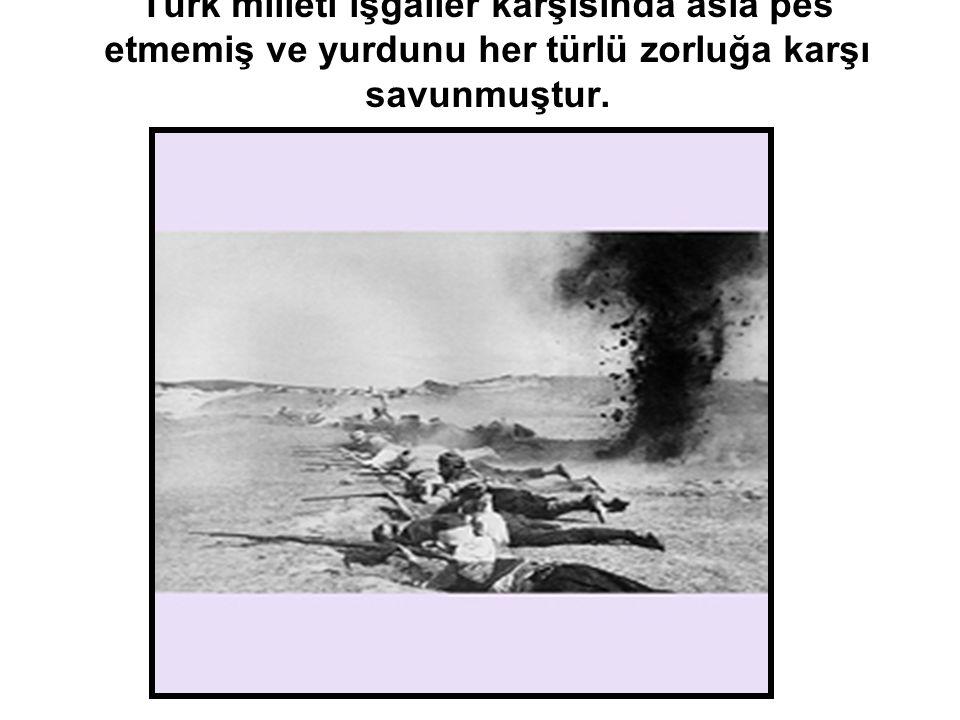 Türk milleti işgaller karşısında asla pes etmemiş ve yurdunu her türlü zorluğa karşı savunmuştur.