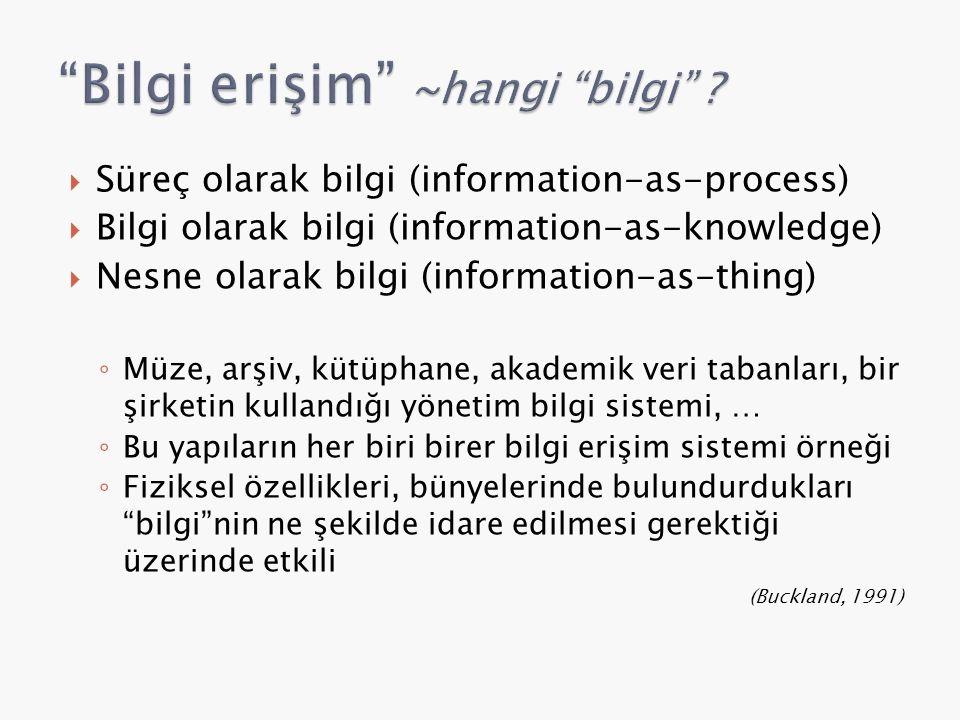  Süreç olarak bilgi (information-as-process)  Bilgi olarak bilgi (information-as-knowledge)  Nesne olarak bilgi (information-as-thing) ◦ Müze, arşiv, kütüphane, akademik veri tabanları, bir şirketin kullandığı yönetim bilgi sistemi, … ◦ Bu yapıların her biri birer bilgi erişim sistemi örneği ◦ Fiziksel özellikleri, bünyelerinde bulundurdukları bilgi nin ne şekilde idare edilmesi gerektiği üzerinde etkili (Buckland, 1991)