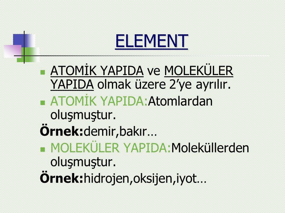 ELEMENT ATOMİK YAPIDA ve MOLEKÜLER YAPIDA olmak üzere 2'ye ayrılır. ATOMİK YAPIDA:Atomlardan oluşmuştur. Örnek:demir,bakır… MOLEKÜLER YAPIDA:Molekülle
