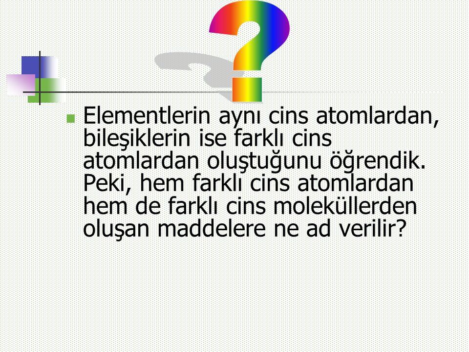 Elementlerin aynı cins atomlardan, bileşiklerin ise farklı cins atomlardan oluştuğunu öğrendik. Peki, hem farklı cins atomlardan hem de farklı cins mo
