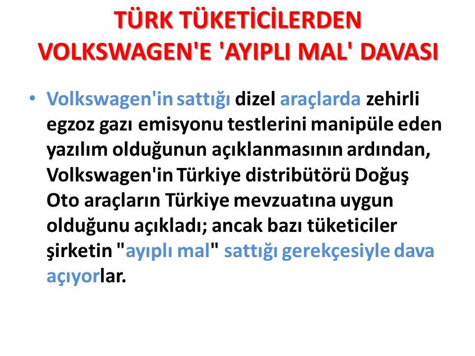 TÜRK TÜKETİCİLERDEN VOLKSWAGEN E AYIPLI MAL DAVASI Volkswagen in sattığı dizel araçlarda zehirli egzoz gazı emisyonu testlerini manipüle eden yazılım olduğunun açıklanmasının ardından, Volkswagen in Türkiye distribütörü Doğuş Oto araçların Türkiye mevzuatına uygun olduğunu açıkladı; ancak bazı tüketiciler şirketin ayıplı mal sattığı gerekçesiyle dava açıyorlar.