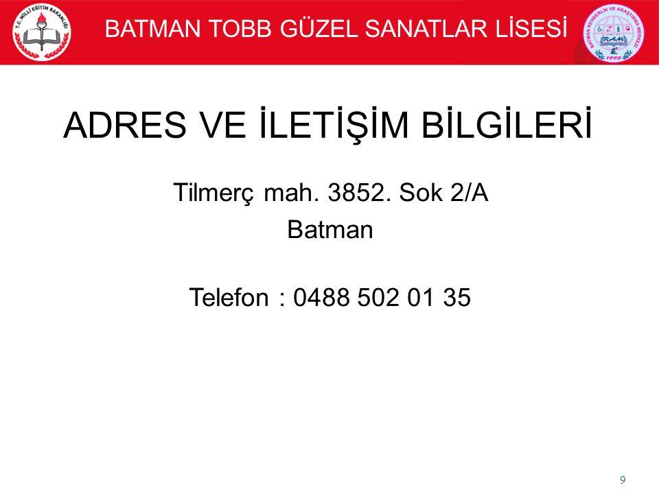 Tilmerç mah. 3852. Sok 2/A Batman Telefon : 0488 502 01 35 9 ADRES VE İLETİŞİM BİLGİLERİ BATMAN TOBB GÜZEL SANATLAR LİSESİ