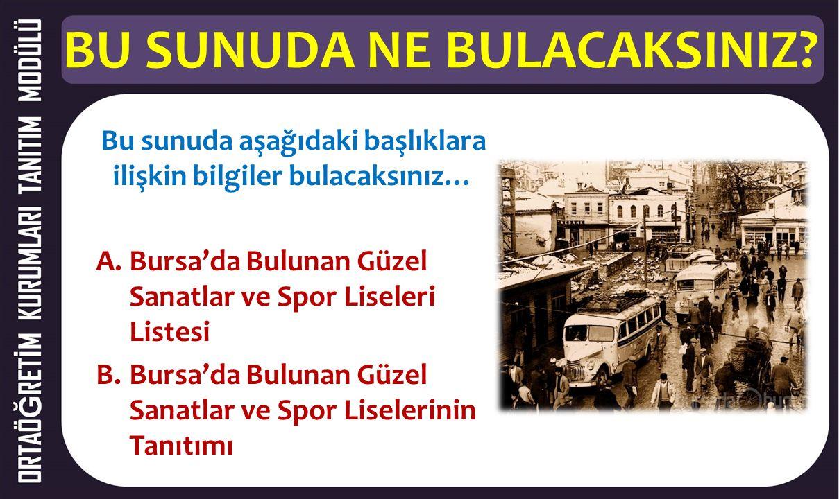 BU SUNUDA NE BULACAKSINIZ? Bu sunuda aşağıdaki başlıklara ilişkin bilgiler bulacaksınız… A.Bursa'da Bulunan Güzel Sanatlar ve Spor Liseleri Listesi B.
