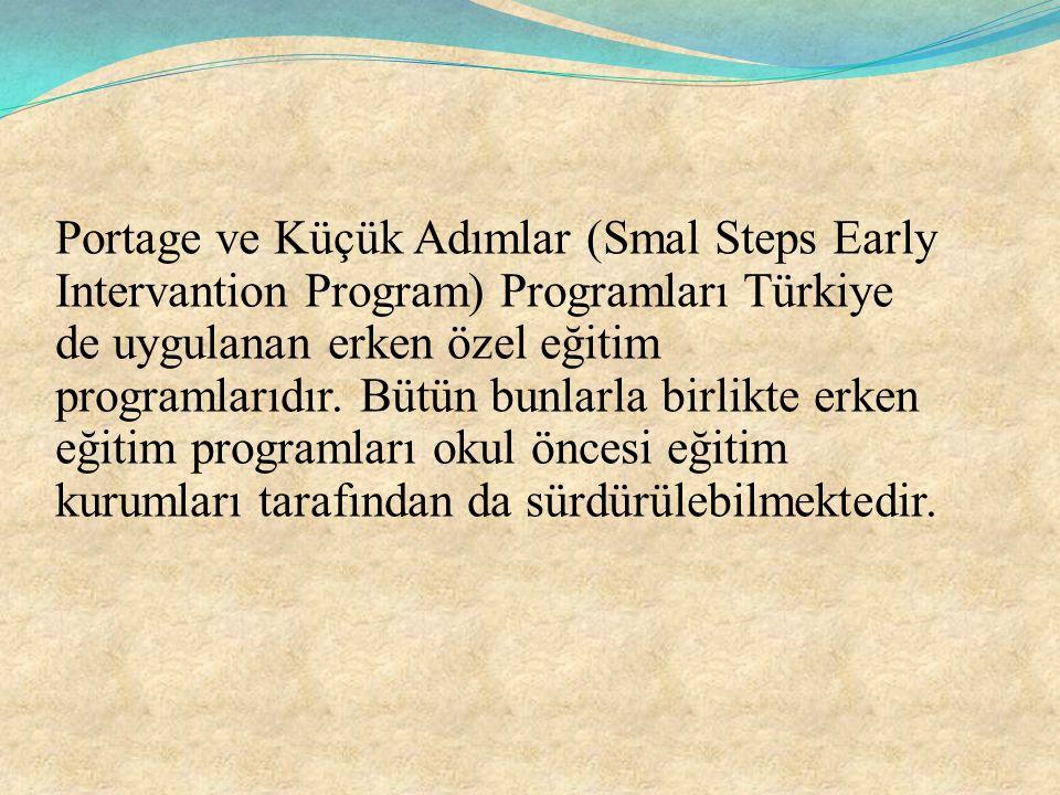 Portage ve Küçük Adımlar (Smal Steps Early Intervantion Program) Programları Türkiye de uygulanan erken özel eğitim programlarıdır. Bütün bunlarla bir
