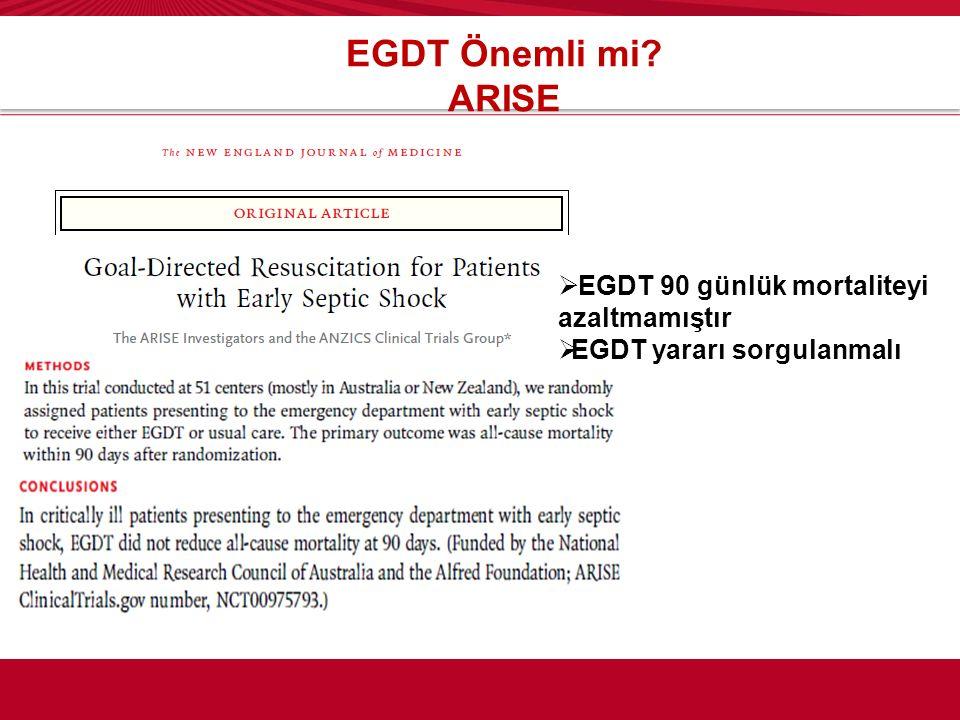 EGDT Önemli mi? ARISE  EGDT 90 günlük mortaliteyi azaltmamıştır  EGDT yararı sorgulanmalı