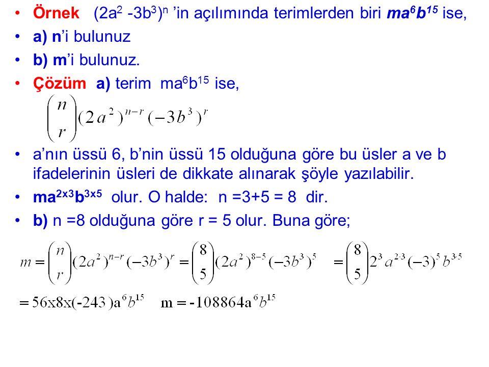 Örnek (2a 2 -3b 3 ) n 'in açılımında terimlerden biri ma 6 b 15 ise, a) n'i bulunuz b) m'i bulunuz. Çözüm a) terim ma 6 b 15 ise, a'nın üssü 6, b'nin