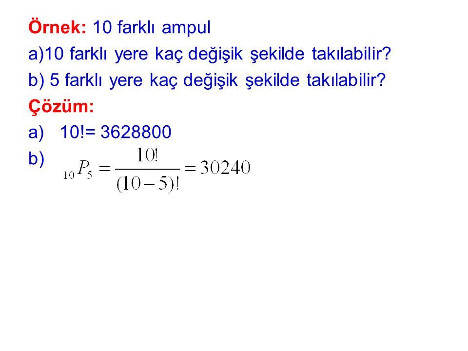 Örnek: 10 farklı ampul a)10 farklı yere kaç değişik şekilde takılabilir? b) 5 farklı yere kaç değişik şekilde takılabilir? Çözüm: a)10!= 3628800 b)