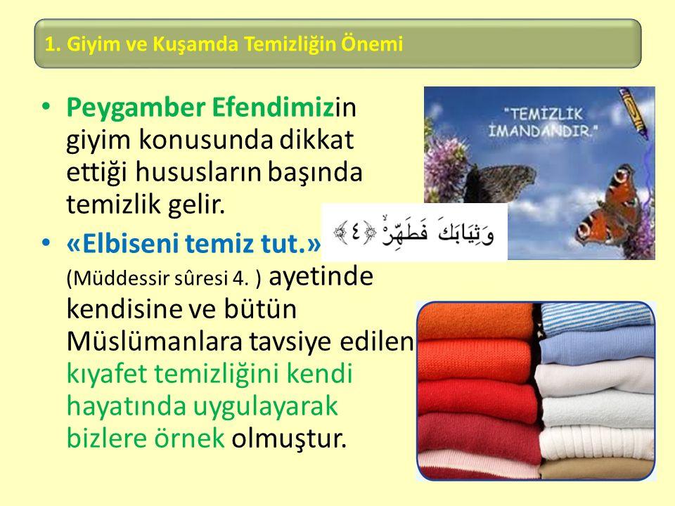 1. Giyim ve Kuşamda Temizliğin Önemi Peygamber Efendimizin giyim konusunda dikkat ettiği hususların başında temizlik gelir. «Elbiseni temiz tut.» (Müd