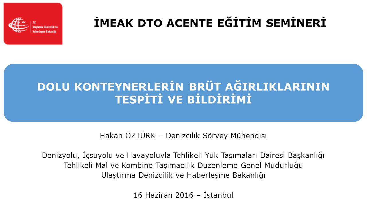 İMEAK DTO ACENTE EĞİTİM SEMİNERİ Hakan ÖZTÜRK – Denizcilik Sörvey Mühendisi Denizyolu, İçsuyolu ve Havayoluyla Tehlikeli Yük Taşımaları Dairesi Başkanlığı Tehlikeli Mal ve Kombine Taşımacılık Düzenleme Genel Müdürlüğü Ulaştırma Denizcilik ve Haberleşme Bakanlığı 16 Haziran 2016 – İstanbul DOLU KONTEYNERLERİN BRÜT AĞIRLIKLARININ TESPİTİ VE BİLDİRİMİ