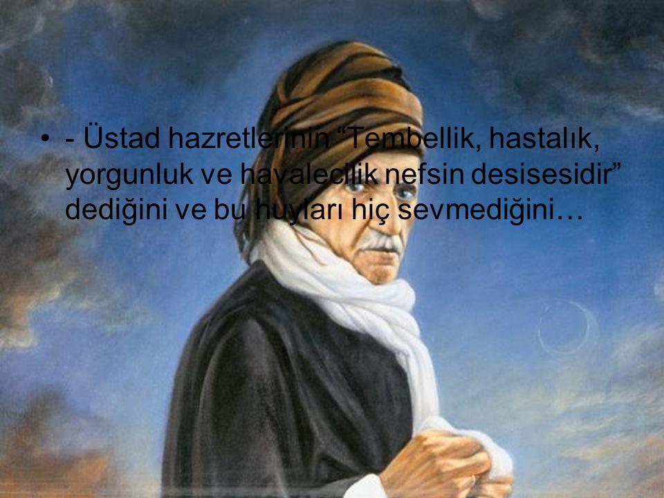 - Üstadımızın Mektubat'da Rıza-i küfür,küfür olduğu gibi,zulme rıza da zulümdür dediğini… - Günde 1.5 – 2 saat uyuduğunu ve gece ibadet ettiğini…