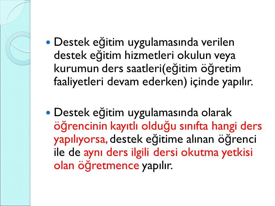 Destek e ğ itim uygulamasında verilen destek e ğ itim hizmetleri okulun veya kurumun ders saatleri(e ğ itim ö ğ retim faaliyetleri devam ederken) içinde yapılır.