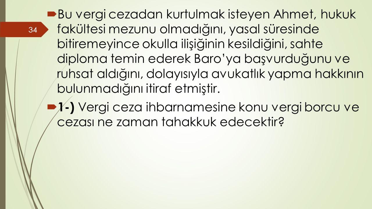  Bu vergi cezadan kurtulmak isteyen Ahmet, hukuk fakültesi mezunu olmadığını, yasal süresinde bitiremeyince okulla ilişiğinin kesildiğini, sahte diploma temin ederek Baro'ya başvurduğunu ve ruhsat aldığını, dolayısıyla avukatlık yapma hakkının bulunmadığını itiraf etmiştir.