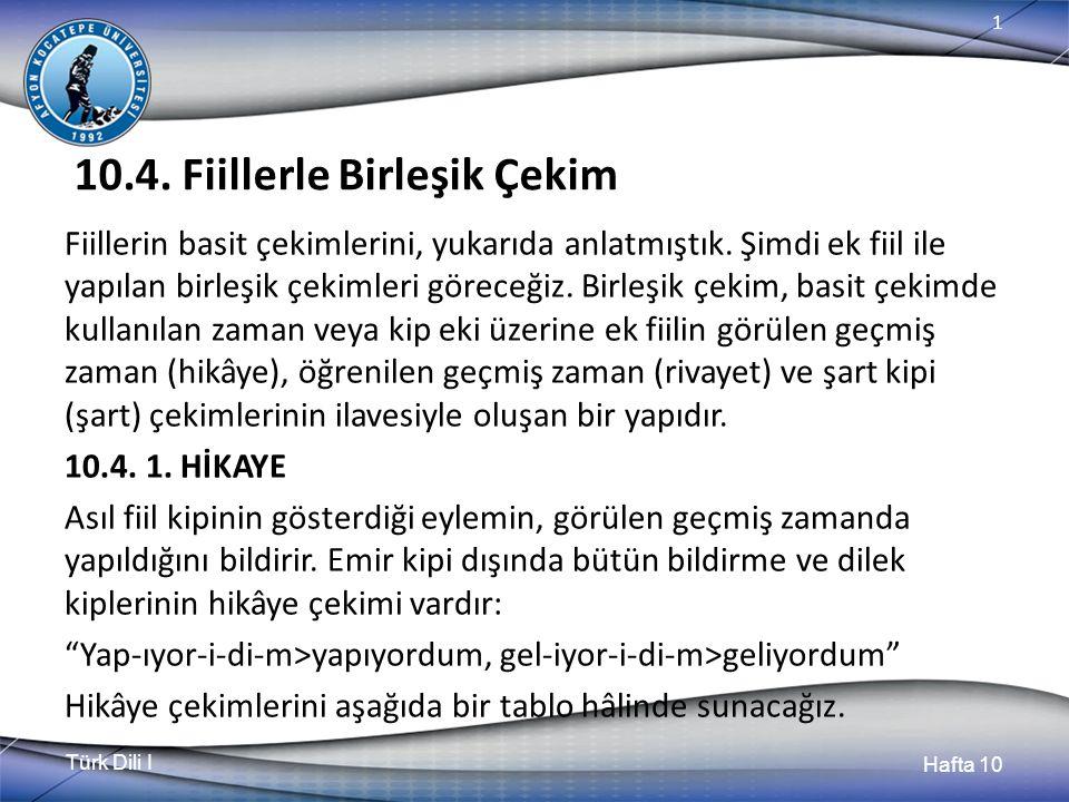 Türk Dili I Hafta 10 1 10.4. Fiillerle Birleşik Çekim Fiillerin basit çekimlerini, yukarıda anlatmıştık. Şimdi ek fiil ile yapılan birleşik çekimleri