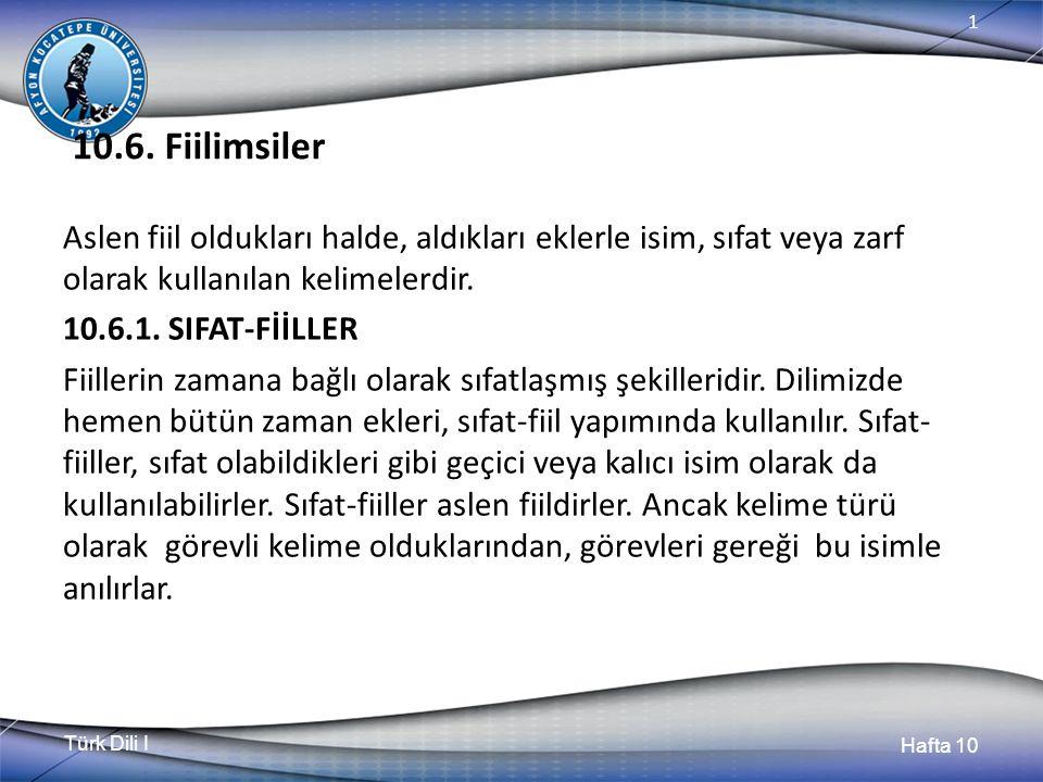 Türk Dili I Hafta 10 1 10.6. Fiilimsiler Aslen fiil oldukları halde, aldıkları eklerle isim, sıfat veya zarf olarak kullanılan kelimelerdir. 10.6.1. S