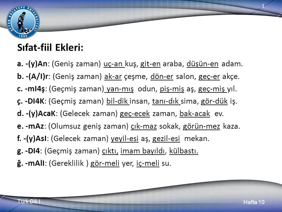 Türk Dili I Hafta 10 1 Sıfat-fiil Ekleri: a. -(y)An: (Geniş zaman) uç-an kuş, git-en araba, düşün-en adam. b. -(A/I)r: (Geniş zaman) ak-ar çeşme, dön-