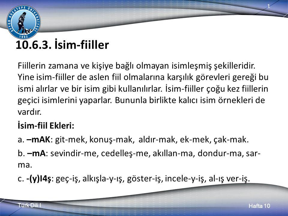 Türk Dili I Hafta 10 1 10.6.3. İsim-fiiller Fiillerin zamana ve kişiye bağlı olmayan isimleşmiş şekilleridir. Yine isim-fiiller de aslen fiil olmaları